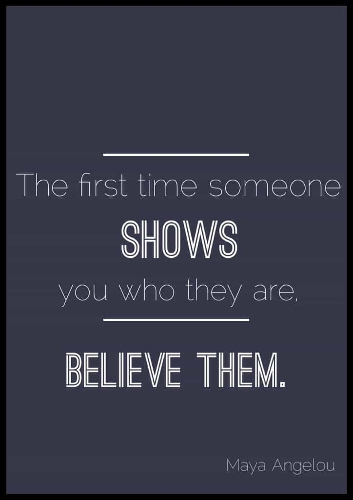 """Maya Angelou quotes about life. """"The first time someone shows you who they are. Believe them."""" Maya Angelou"""