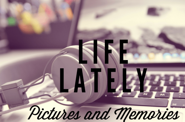 Life Lately - Pictures and Memories